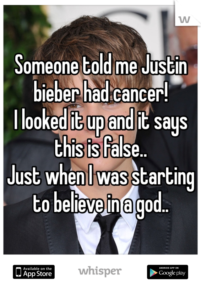 Someone told me Justin bieber had cancer! I looked it up and it says this is false.. Just when I was starting to believe in a god..