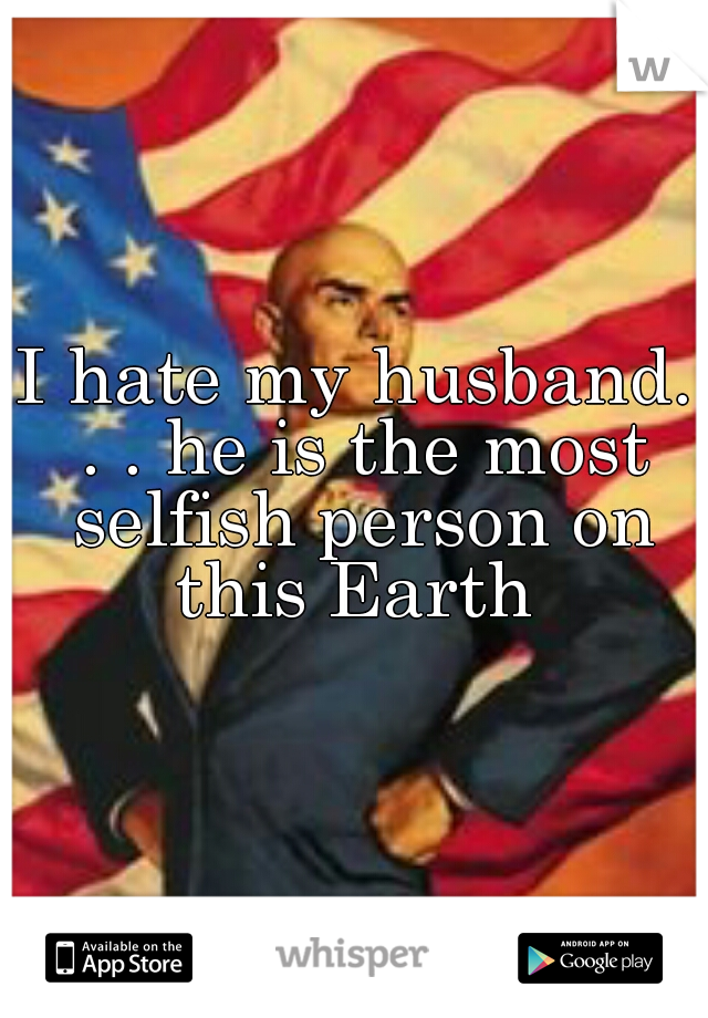 I hate my husband. . . he is the most selfish person on this Earth