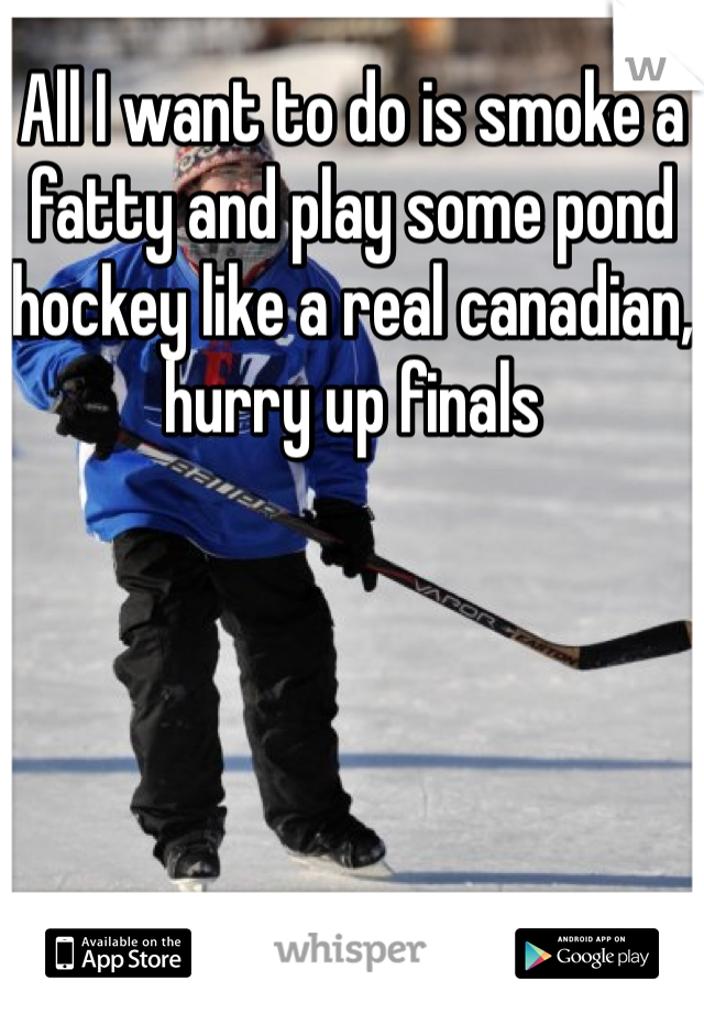 All I want to do is smoke a fatty and play some pond hockey like a real canadian, hurry up finals