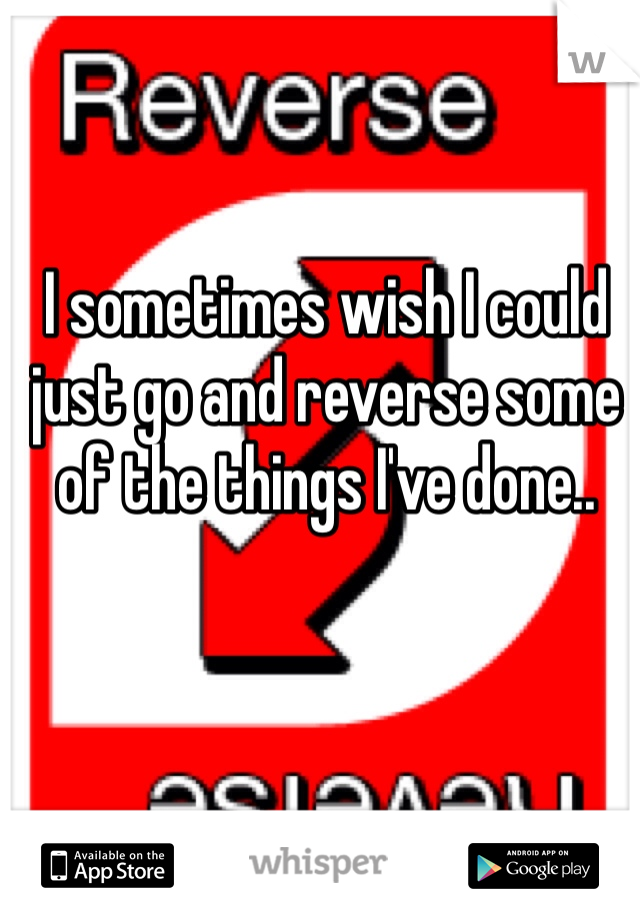 I sometimes wish I could just go and reverse some of the things I've done..