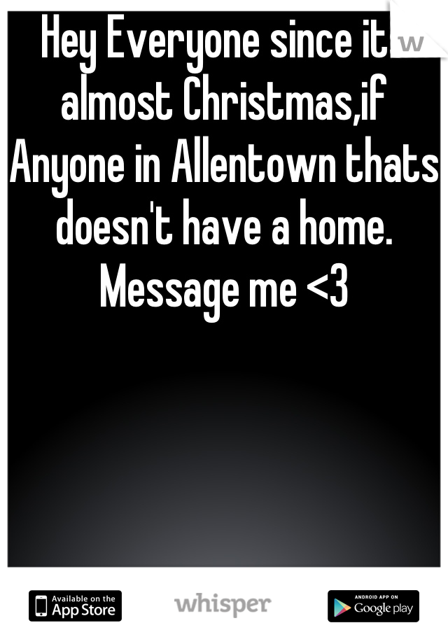 Hey Everyone since its almost Christmas,if Anyone in Allentown thats doesn't have a home. Message me <3