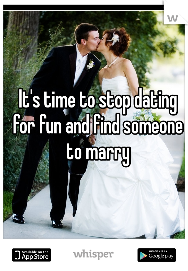It's time to stop dating for fun and find someone to marry