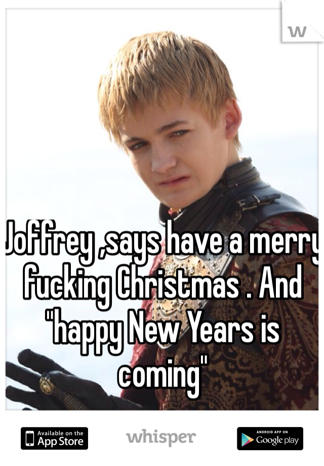 "Joffrey ,says have a merry fucking Christmas . And ""happy New Years is coming"""