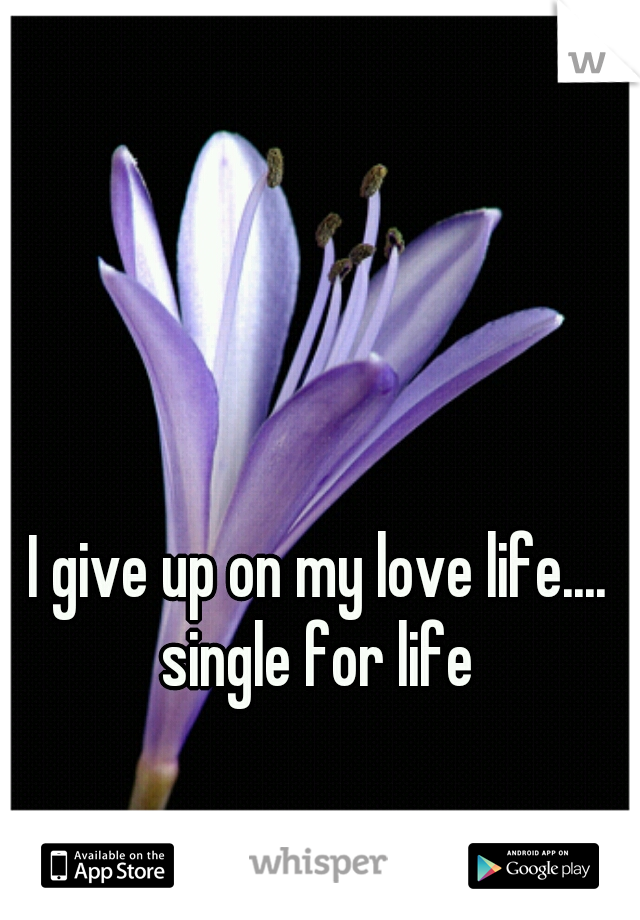 I give up on my love life.... single for life