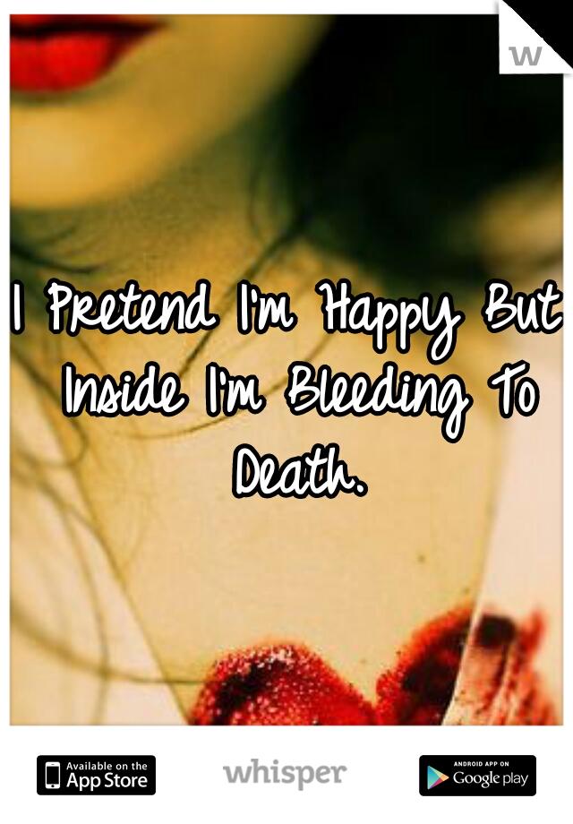 I Pretend I'm Happy But Inside I'm Bleeding To Death.