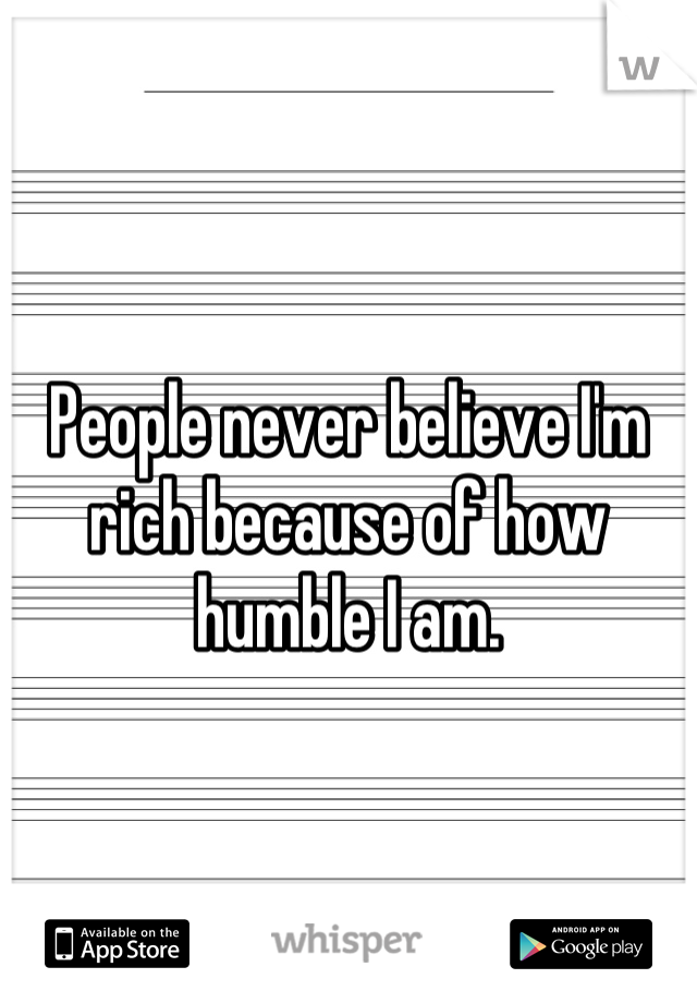 People never believe I'm rich because of how humble I am.