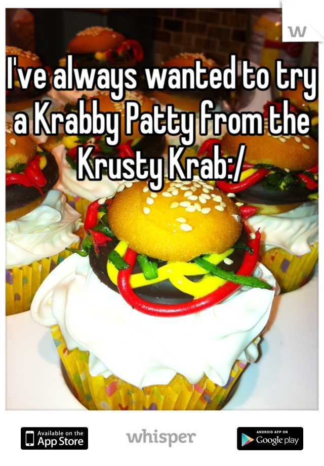 I've always wanted to try a Krabby Patty from the Krusty Krab:/