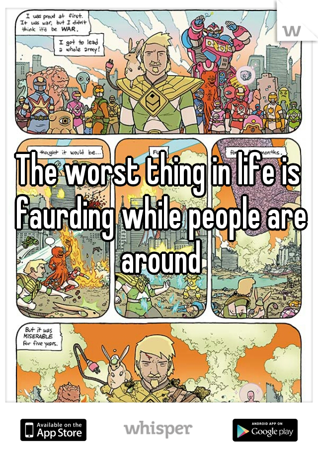The worst thing in life is faurding while people are around