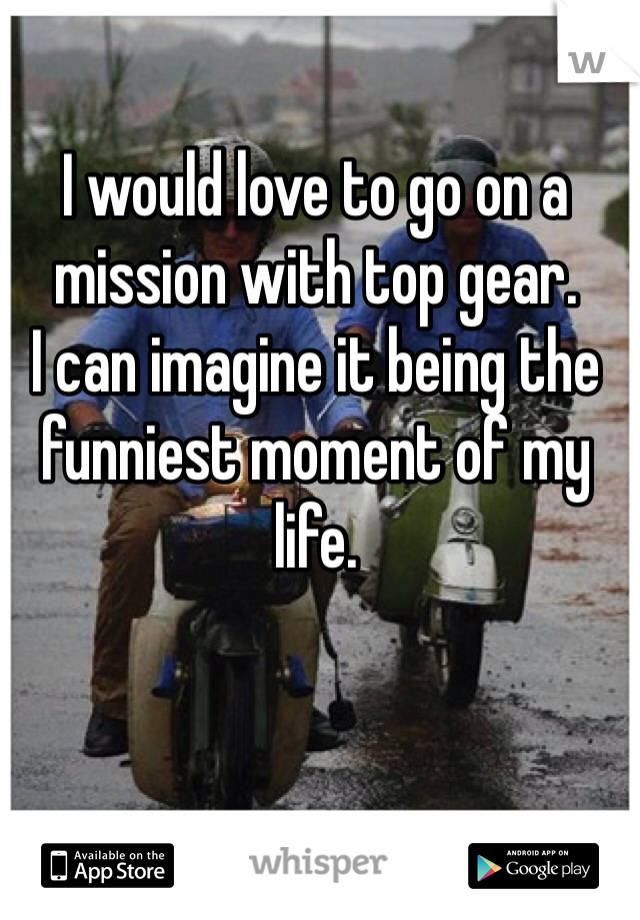 I would love to go on a mission with top gear. I can imagine it being the funniest moment of my life.