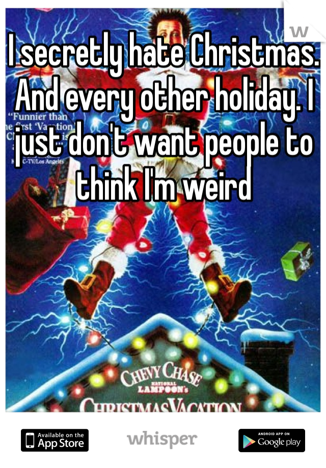 I secretly hate Christmas. And every other holiday. I just don't want people to think I'm weird