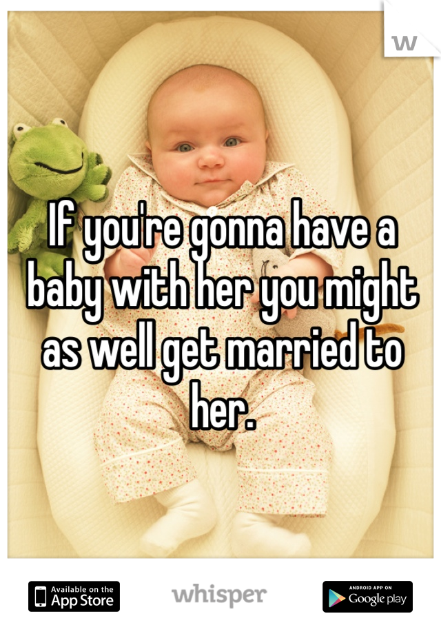 If you're gonna have a baby with her you might as well get married to her.