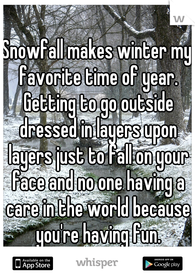 Snowfall makes winter my favorite time of year. Getting to go outside dressed in layers upon layers just to fall on your face and no one having a care in the world because you're having fun.