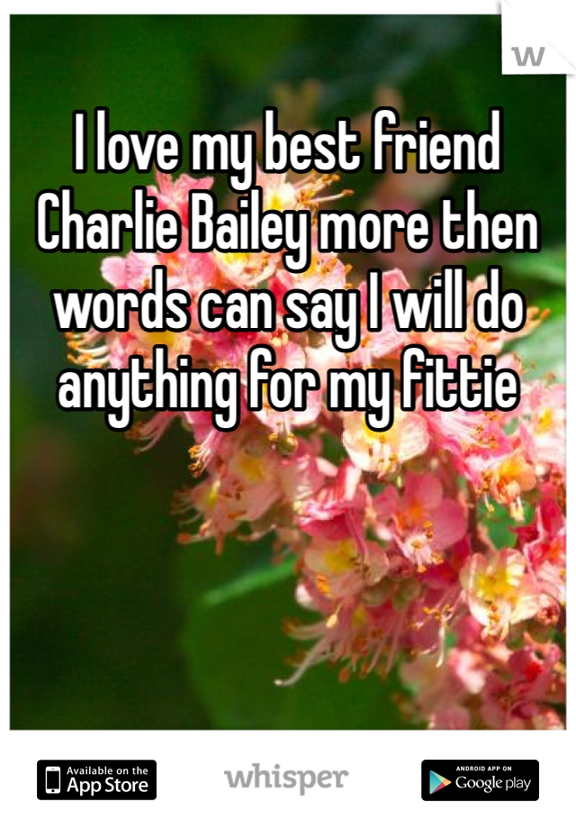 I love my best friend Charlie Bailey more then words can say I will do anything for my fittie