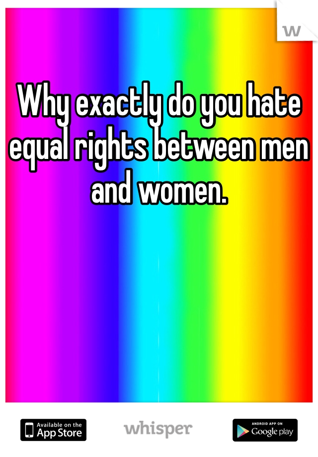 Why exactly do you hate equal rights between men and women.