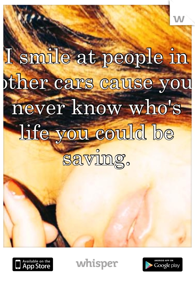 I smile at people in other cars cause you never know who's life you could be saving.