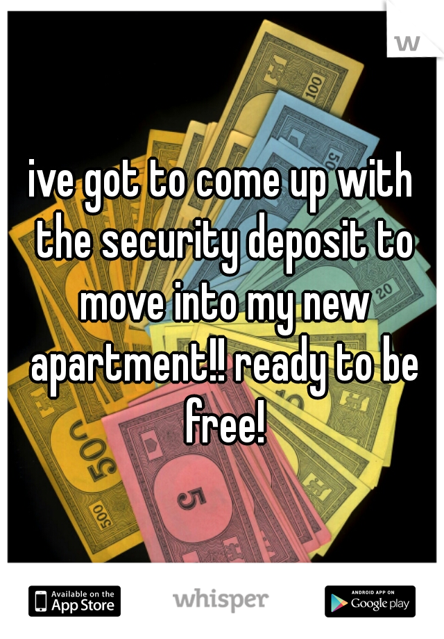 ive got to come up with the security deposit to move into my new apartment!! ready to be free!