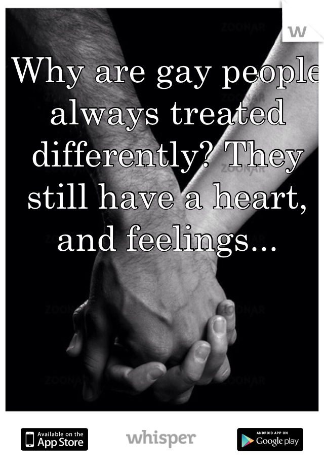 Why are gay people always treated differently? They still have a heart, and feelings...