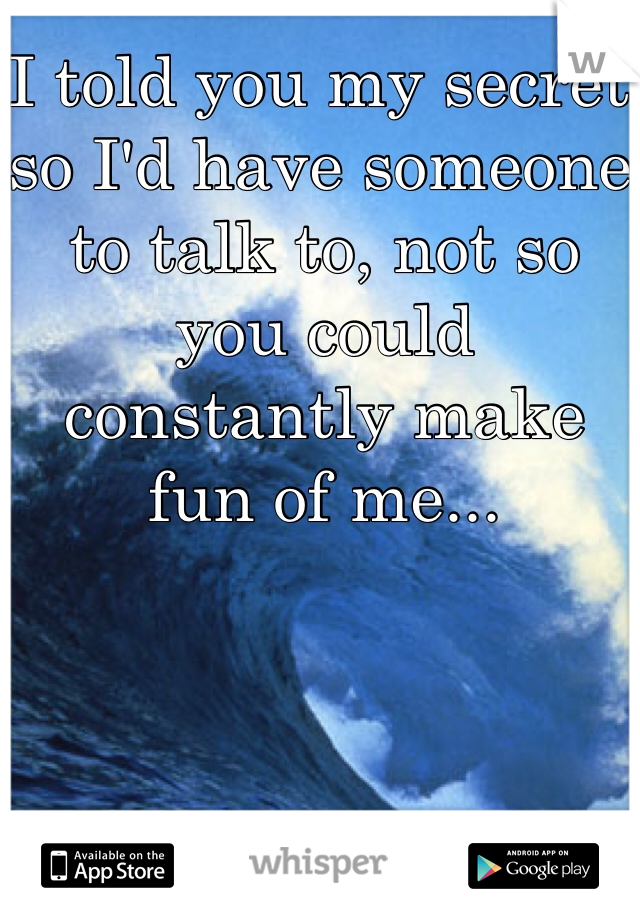 I told you my secret so I'd have someone to talk to, not so you could constantly make fun of me...