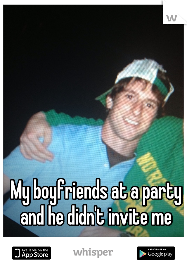 My boyfriends at a party and he didn't invite me