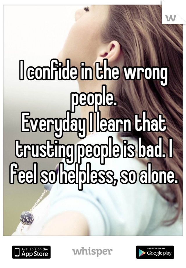 I confide in the wrong people. Everyday I learn that trusting people is bad. I feel so helpless, so alone.