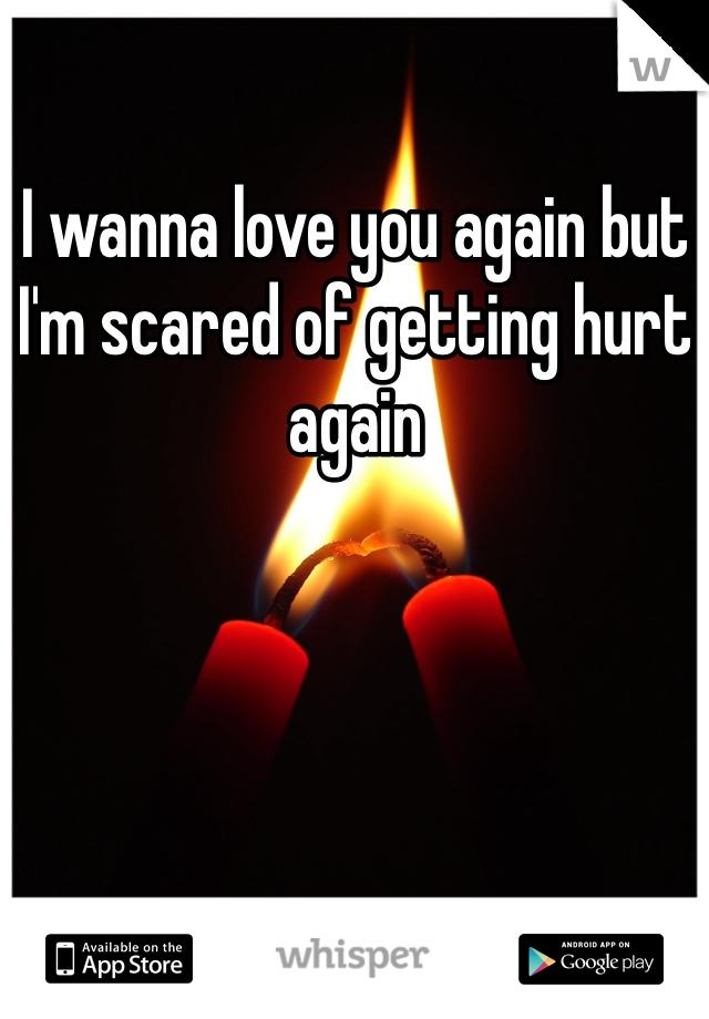 I wanna love you again but I'm scared of getting hurt again