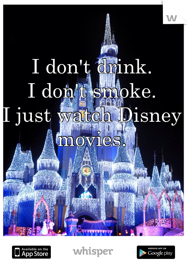 I don't drink.  I don't smoke.  I just watch Disney movies.