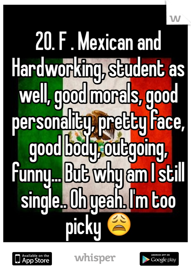 20. F . Mexican and Hardworking, student as well, good morals, good personality, pretty face, good body, outgoing, funny... But why am I still single.. Oh yeah. I'm too picky 😩