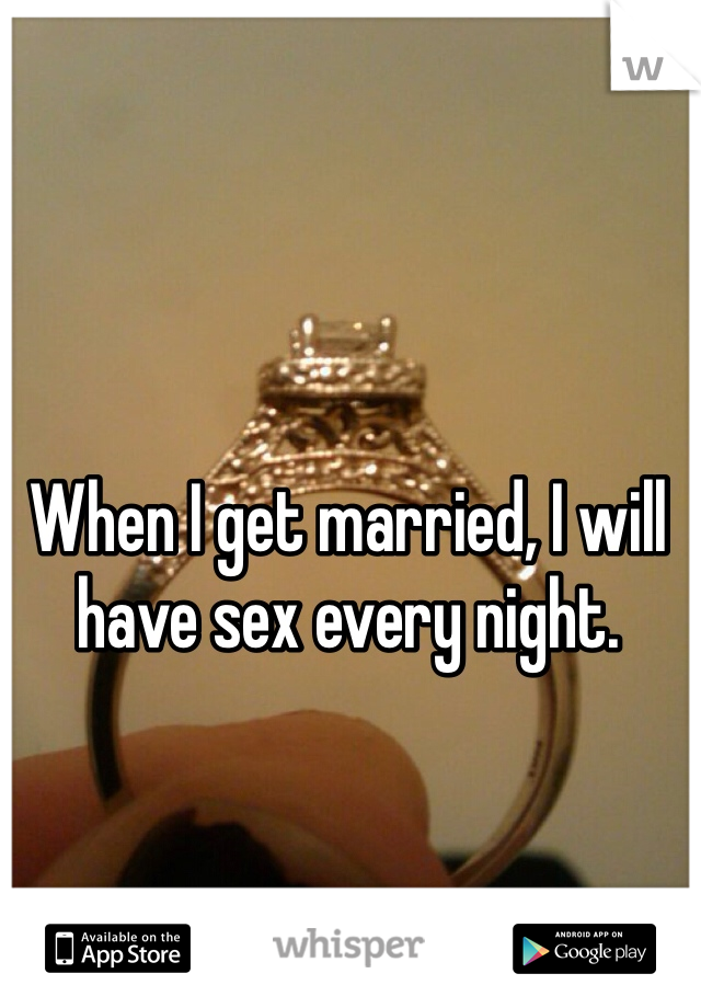 When I get married, I will have sex every night.