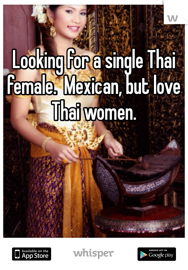 Looking for a single Thai female.  Mexican, but love Thai women.