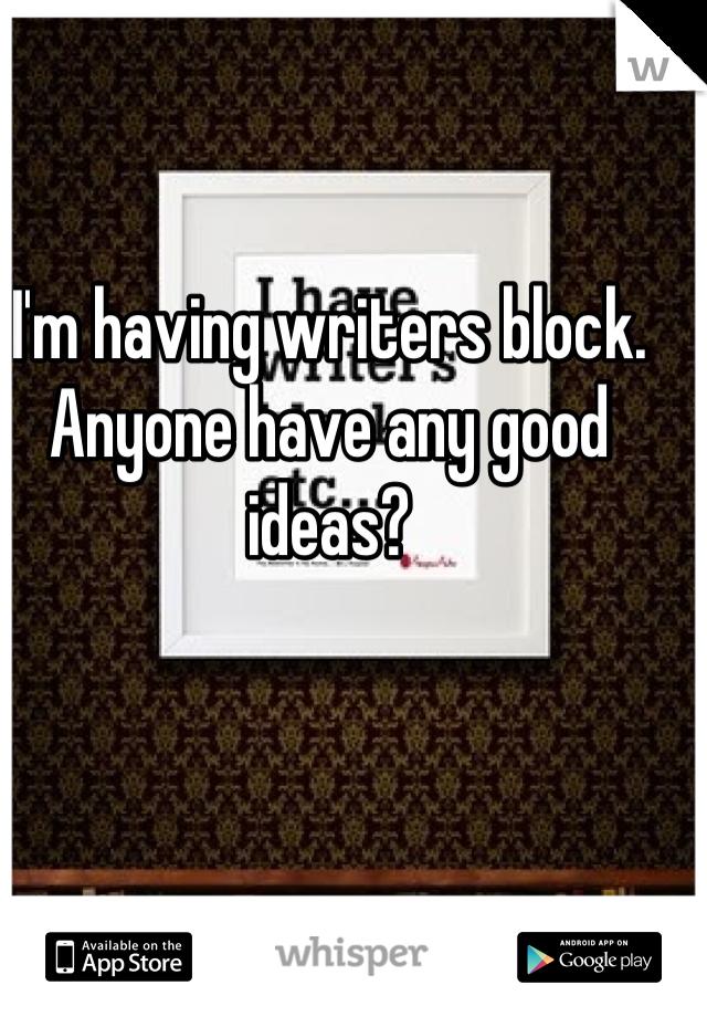 I'm having writers block. Anyone have any good ideas?