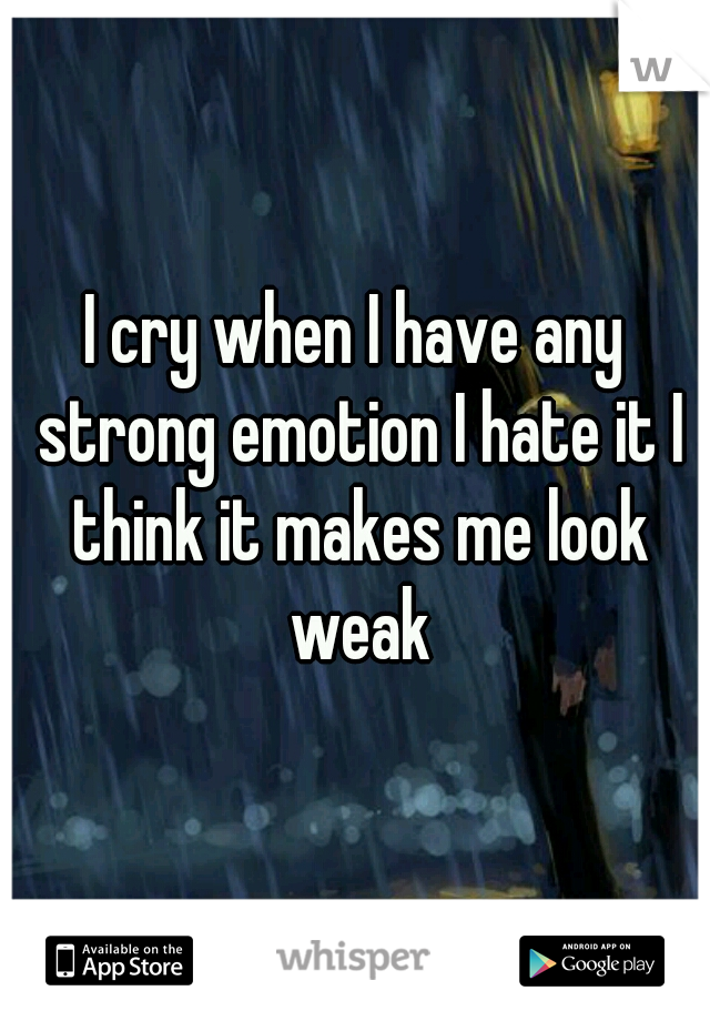 I cry when I have any strong emotion I hate it I think it makes me look weak