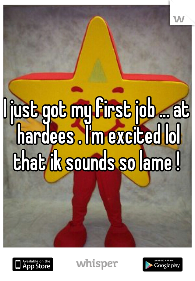 I just got my first job ... at hardees . I'm excited lol that ik sounds so lame !