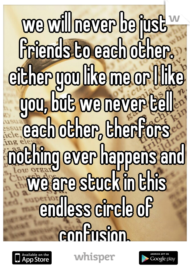 we will never be just friends to each other. either you like me or I like you, but we never tell each other, therfors nothing ever happens and we are stuck in this endless circle of confusion.