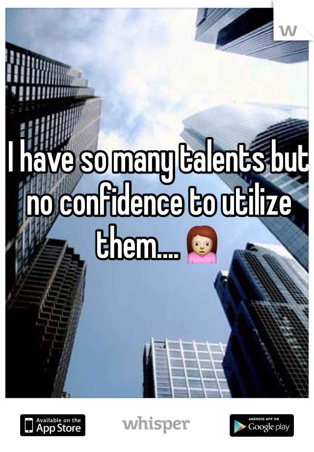 I have so many talents but no confidence to utilize them....🙍