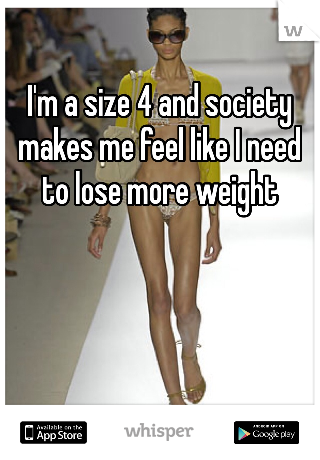 I'm a size 4 and society makes me feel like I need to lose more weight