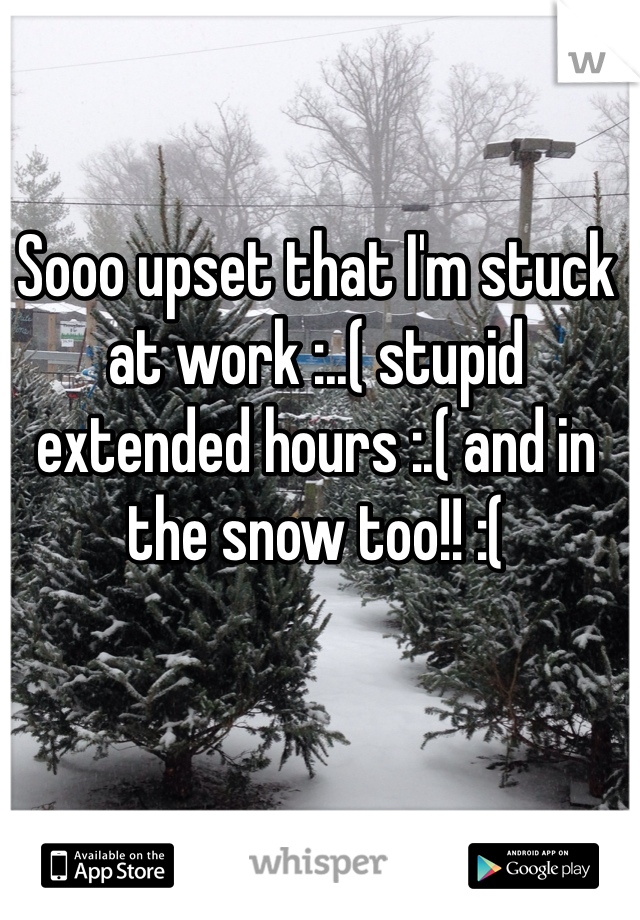 Sooo upset that I'm stuck at work :..( stupid extended hours :.( and in the snow too!! :(