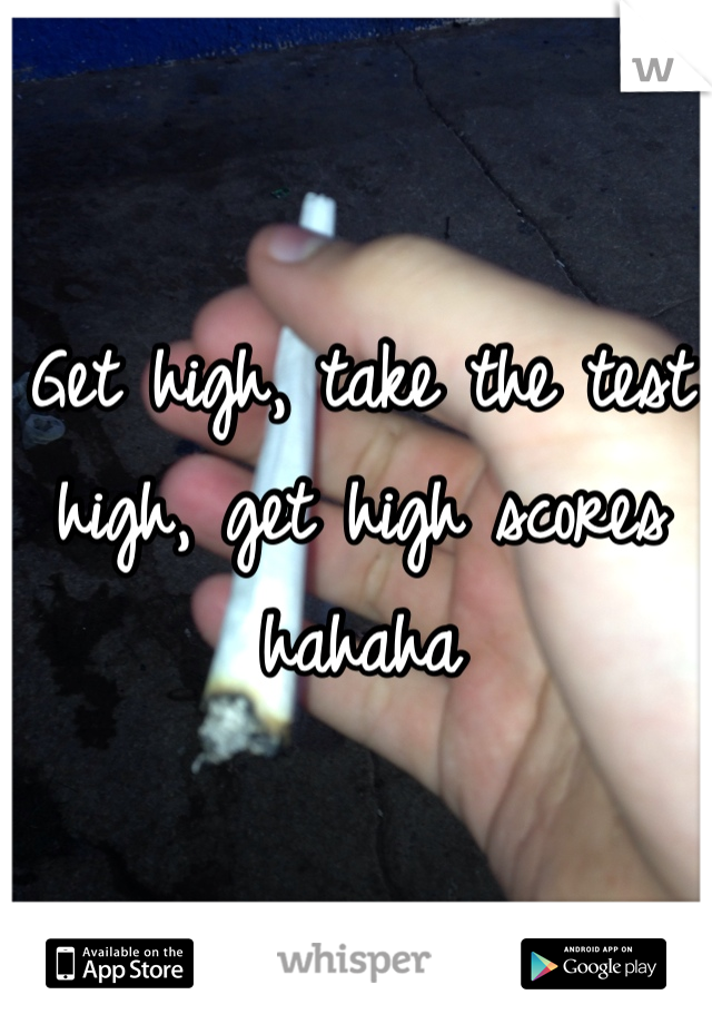Get high, take the test high, get high scores hahaha