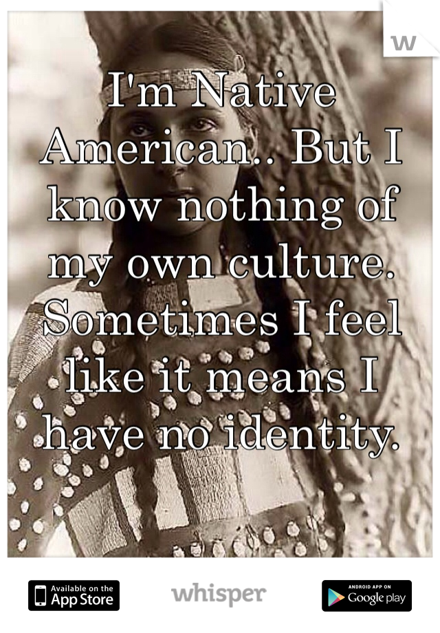 I'm Native American.. But I know nothing of my own culture. Sometimes I feel like it means I have no identity.