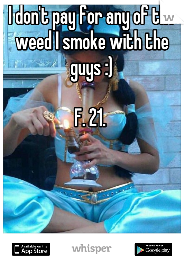 I don't pay for any of the weed I smoke with the guys :)   F. 21.