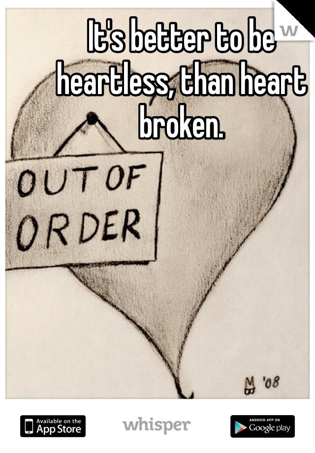 It's better to be heartless, than heart broken.