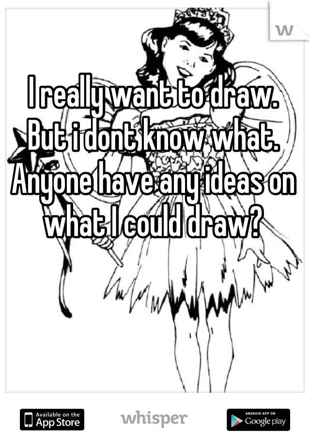 I really want to draw. But i dont know what. Anyone have any ideas on what I could draw?