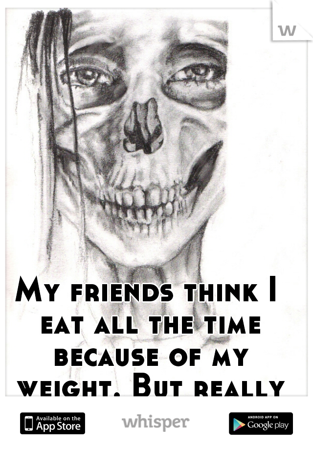 My friends think I eat all the time because of my weight. But really I'm  anorexic.