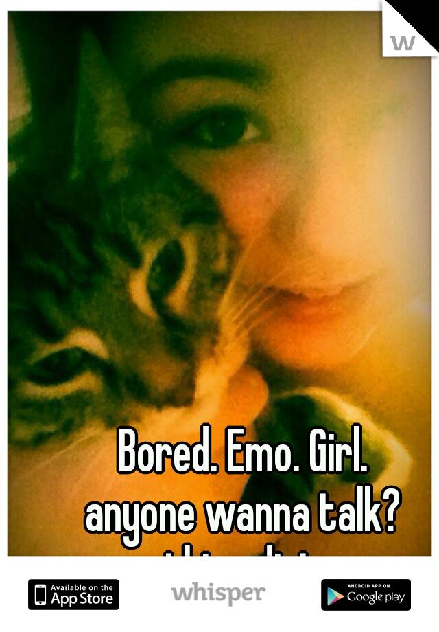 Bored. Emo. Girl. anyone wanna talk? nothing dirty...