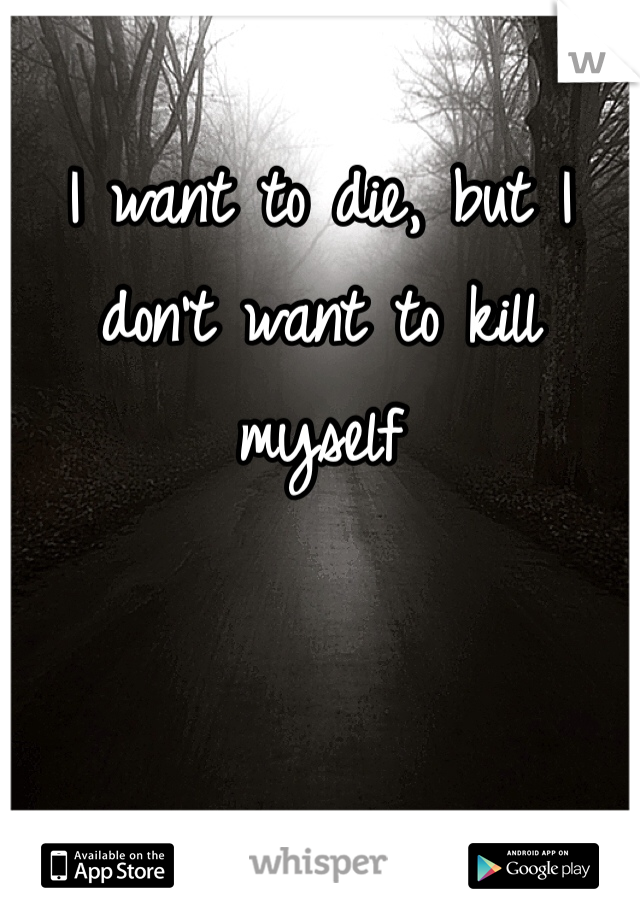 I want to die, but I don't want to kill myself