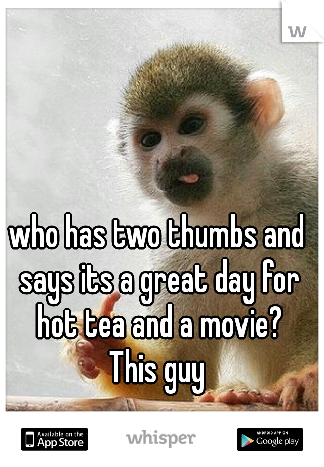 who has two thumbs and says its a great day for hot tea and a movie?  This guy