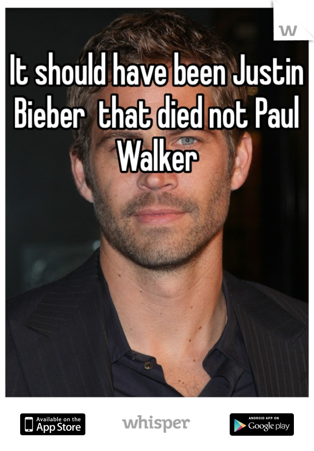 It should have been Justin Bieber  that died not Paul Walker