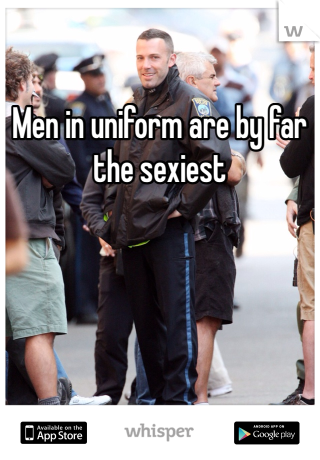 Men in uniform are by far the sexiest