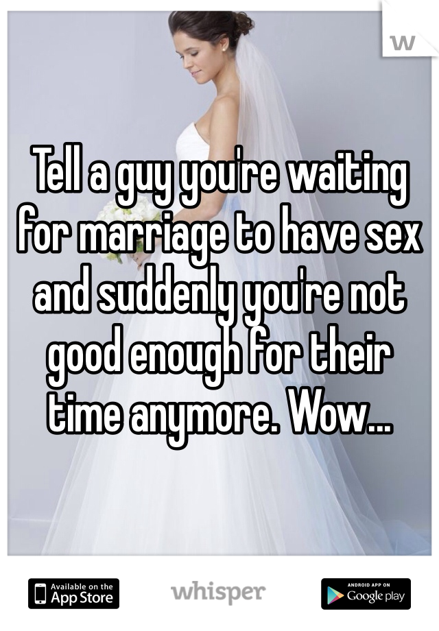 Tell a guy you're waiting for marriage to have sex and suddenly you're not good enough for their time anymore. Wow...