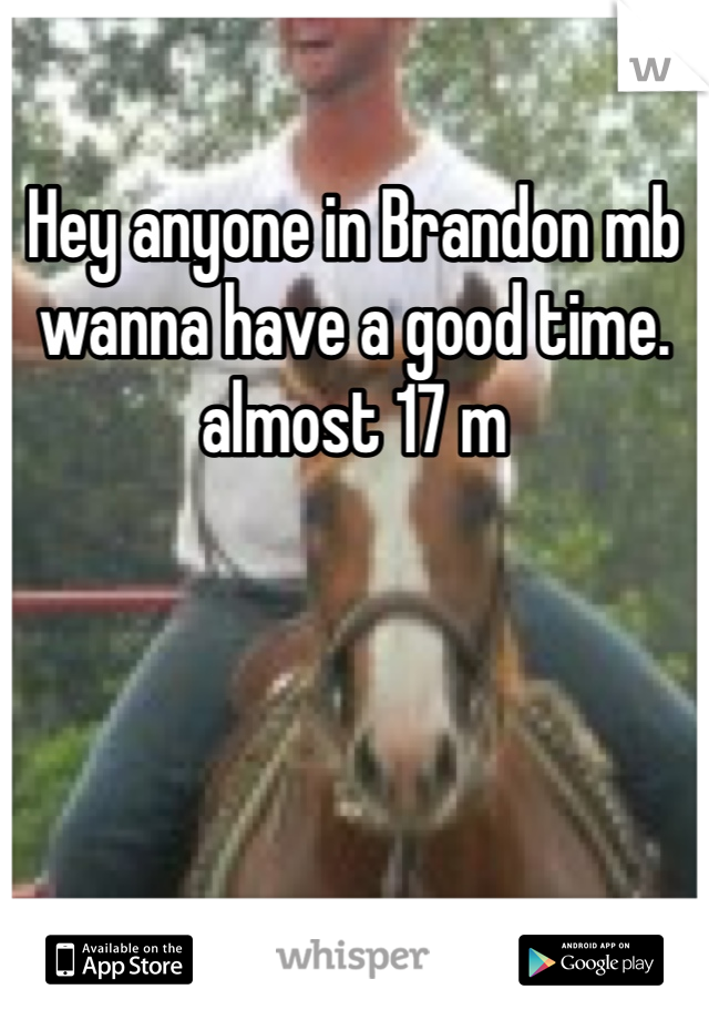 Hey anyone in Brandon mb wanna have a good time.  almost 17 m