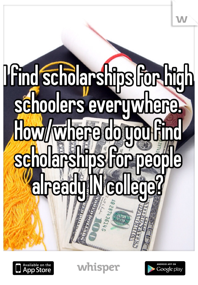 I find scholarships for high schoolers everywhere. How/where do you find scholarships for people already IN college?
